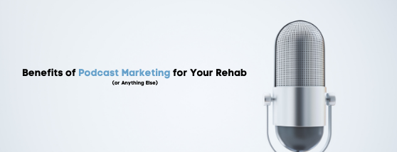 Benefits of Podcast Marketing for Your Rehab (or Anything Else)