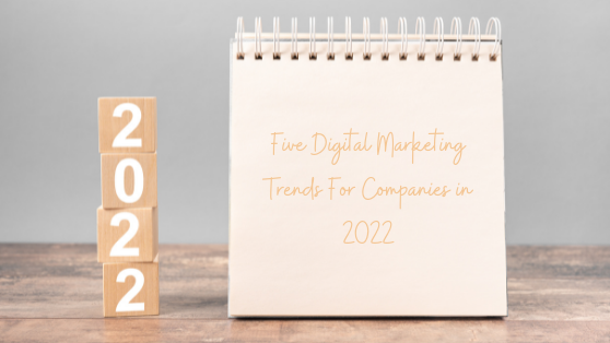 FIVE DIGITAL MARKETING TRENDS FOR BUSINESSES IN 2022