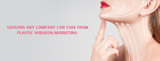 Lessons Any Company Can Take from Plastic Surgeon Marketing