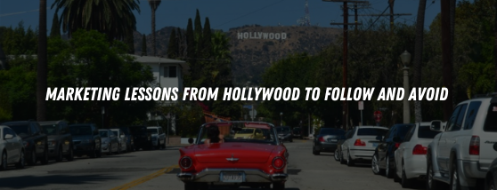 MARKETING LESSONS FROM HOLLYWOOD TO FOLLOW AND AVOID