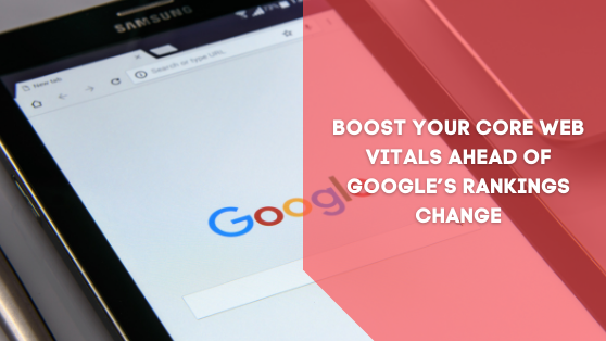 BOOST YOUR CORE WEB VITALS AHEAD OF GOOGLE'S RANKINGS CHANGE